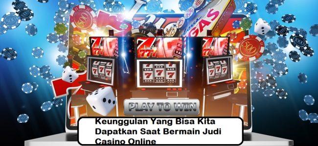 Keunggulan Yang Bisa Kita Dapatkan Saat Bermain Judi Casino Online