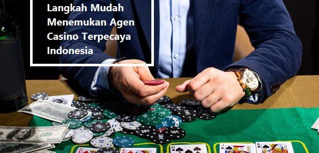 Langkah Mudah Menemukan Agen Casino Terpecaya Indonesia
